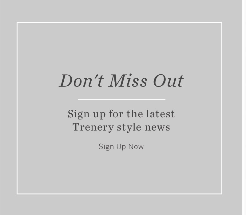 Don't miss out. Sign up for the latest Trenery style news - Sign Up Now